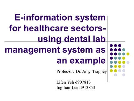 E-information system for healthcare sectors- using dental lab management system as an example Professor: Dr. Amy Trappey Lifen Yeh d907813 Ing-lian Lee.