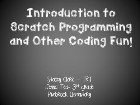 Introduction to Scratch Programming and Other Coding Fun! Stacey Clark – TRT Jenna Tea- 3 rd grade Pinebrook Elementary.
