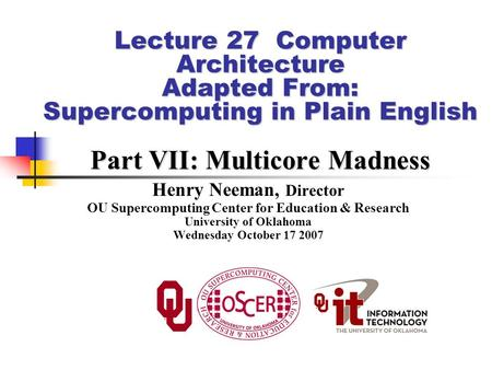 Lecture 27 Computer Architecture Adapted From: Supercomputing in Plain English Part VII: Multicore Madness Henry Neeman, Director OU Supercomputing Center.