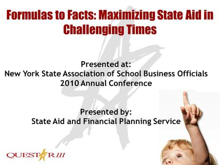 1 Formulas to Facts: Maximizing State Aid in Challenging Times Presented at: New York State Association of School Business Officials 2010 Annual Conference.