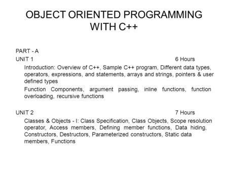 OBJECT ORIENTED PROGRAMMING WITH C++ PART - A UNIT 16 Hours Introduction: Overview of C++, Sample C++ program, Different data types, operators, expressions,