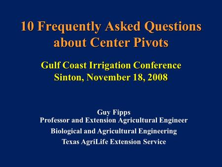 10 Frequently Asked Questions about Center Pivots Gulf Coast Irrigation Conference Sinton, November 18, 2008 Guy Fipps Professor and Extension Agricultural.