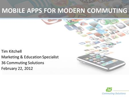 MOBILE APPS FOR MODERN COMMUTING Tim Kitchell Marketing & Education Specialist 36 Commuting Solutions February 22, 2012.