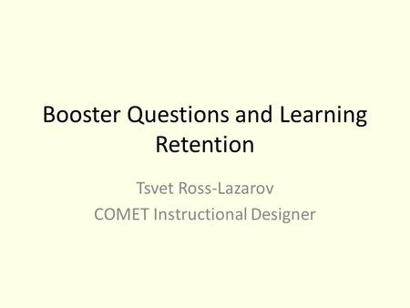 Booster Questions and Learning Retention Tsvet Ross-Lazarov COMET Instructional Designer.