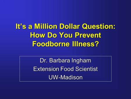 It's a Million Dollar Question: How Do You Prevent Foodborne Illness? Dr. Barbara Ingham Extension Food Scientist UW-Madison.