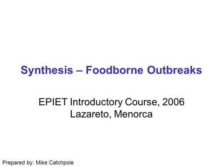 Synthesis – Foodborne Outbreaks EPIET Introductory Course, 2006 Lazareto, Menorca Prepared by: Mike Catchpole.