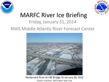 MARFC River Ice Briefing Friday, January 31, 2014 NWS Middle Atlantic River Forecast Center Hackensack River at I-80 Bridge, NJ January 30, 2014 Photo.