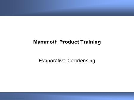 © 2004 Venmar CES Inc.© 2006 CES Group - Confidential 1 Mammoth Product Training Evaporative Condensing.