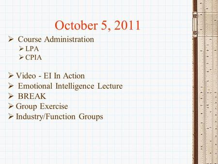 October 5, 2011  Course Administration  LPA  CPIA  Video - EI In Action  Emotional Intelligence Lecture  BREAK  Group Exercise  Industry/Function.
