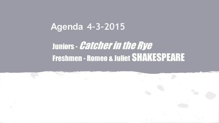 Agenda 4-3-2015 Juniors - Catcher in the Rye Freshmen - Romeo & Juliet SHAKESPEARE.