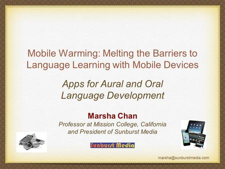 Mobile Warming: Melting the Barriers to Language Learning with Mobile Devices Marsha Chan Professor at Mission College, California.