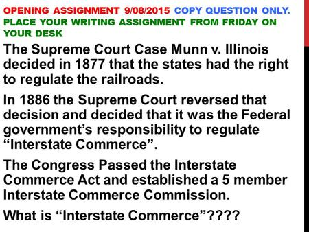OPENING ASSIGNMENT 9/08/2015 COPY QUESTION ONLY. PLACE YOUR WRITING ASSIGNMENT FROM FRIDAY ON YOUR DESK The Supreme Court Case Munn v. Illinois decided.