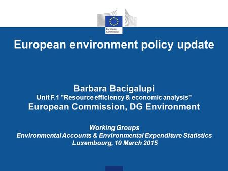 European environment policy update Barbara Bacigalupi Unit F.1 Resource efficiency & economic analysis European Commission, DG Environment Working Groups.
