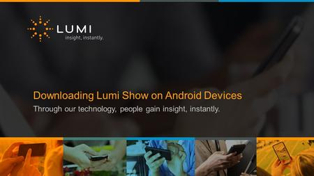 Downloading Lumi Show on Android Devices Through our technology, people gain insight, instantly.