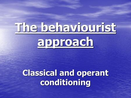 The behaviourist approach Classical and operant conditioning.