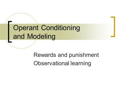 Operant Conditioning and Modeling Rewards and punishment Observational learning.