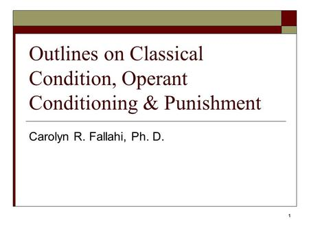 1 Outlines on Classical Condition, Operant Conditioning & Punishment Carolyn R. Fallahi, Ph. D.