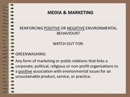 MEDIA & MARKETING RENFORCING POSITIVE OR NEGATIVE ENVIRONMENTAL BEHAVIOUR? WATCH OUT FOR: GREENWASHING: Any form of marketing or public relations that.