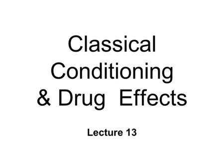 Classical Conditioning & Drug Effects Lecture 13.