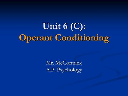 Unit 6 (C): Operant Conditioning Mr. McCormick A.P. Psychology.