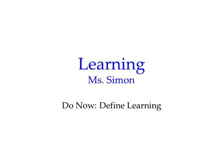 Learning Ms. Simon Do Now: Define Learning. Definition Learning is a relatively permanent change in an organism's behavior due to experience.