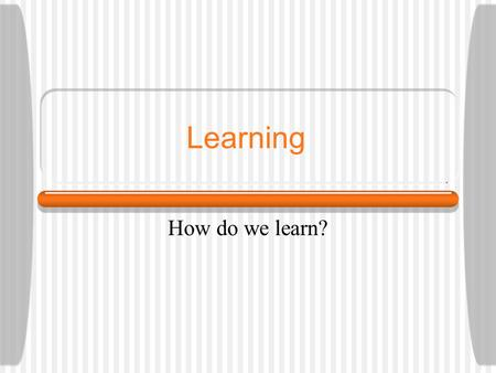 Learning How do we learn?.
