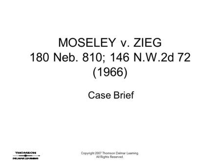 Copyright 2007 Thomson Delmar Learning. All Rights Reserved. MOSELEY v. ZIEG 180 Neb. 810; 146 N.W.2d 72 (1966) Case Brief.