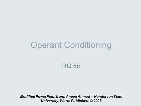 Operant Conditioning RG 6c Modified PowerPoint from: Aneeq Ahmad -- Henderson State University. Worth Publishers © 2007.