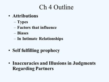 Ch 4 Outline Attributions –Types –Factors that influence –Biases –In Intimate Relationships Self fulfilling prophecy Inaccuracies and Illusions in Judgments.