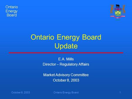 October 8, 2003Ontario Energy Board1 Ontario Energy Board Update E.A. Mills Director – Regulatory Affairs Market Advisory Committee October 8, 2003.