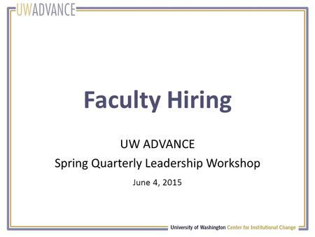 Faculty Hiring UW ADVANCE Spring Quarterly Leadership Workshop June 4, 2015.