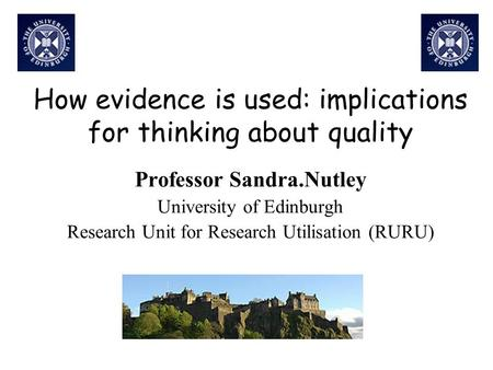 How evidence is used: implications for thinking about quality Professor Sandra.Nutley University of Edinburgh Research Unit for Research Utilisation (RURU)