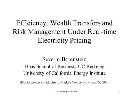 U.C. Energy Institute1 Efficiency, Wealth Transfers and Risk Management Under Real-time Electricity Pricing Severin Borenstein Haas School of Business,