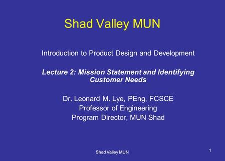 Shad Valley MUN 1 Introduction to Product Design and Development Lecture 2: Mission Statement and Identifying Customer Needs Dr. Leonard M. Lye, PEng,