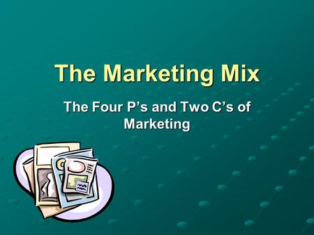 The Marketing Mix The Four P's and Two C's of Marketing.