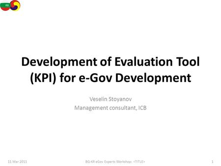 Development of Evaluation Tool (KPI) for e-Gov Development Veselin Stoyanov Management consultant, ICB 11 Mar 20111BG-KR eGov Experts Workshop: