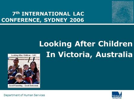 Department of Human Services 7 th INTERNATIONAL LAC CONFERENCE, SYDNEY 2006 Looking After Children In Victoria, Australia.