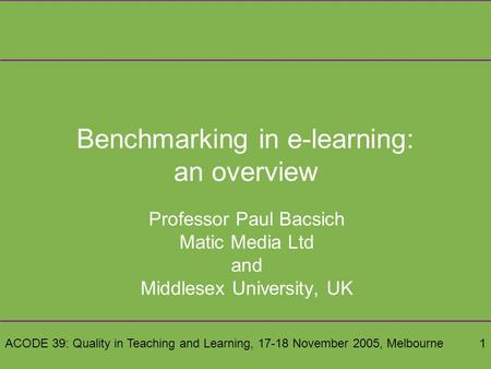 ACODE 39: Quality in Teaching and Learning, 17-18 November 2005, Melbourne1 Benchmarking in e-learning: an overview Professor Paul Bacsich Matic Media.
