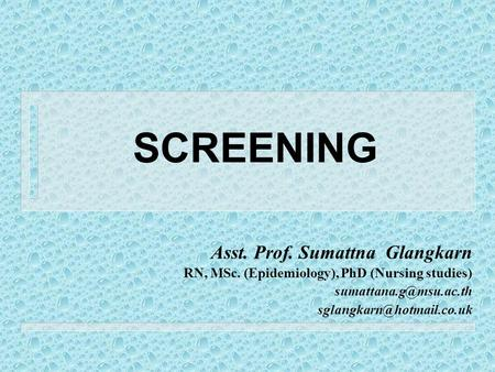 SCREENING Asst. Prof. Sumattna Glangkarn RN, MSc. (Epidemiology), PhD (Nursing studies)