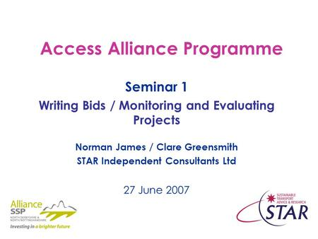 Access Alliance Programme Seminar 1 Writing Bids / Monitoring and Evaluating Projects Norman James / Clare Greensmith STAR Independent Consultants Ltd.