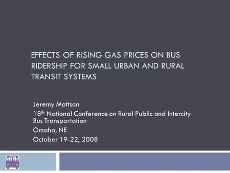 EFFECTS OF RISING GAS PRICES ON BUS RIDERSHIP FOR SMALL URBAN AND RURAL TRANSIT SYSTEMS Jeremy Mattson 18 th National Conference on Rural Public and Intercity.