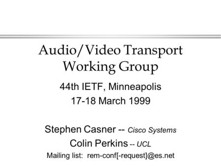Audio/Video Transport Working Group 44th IETF, Minneapolis 17-18 March 1999 Stephen Casner -- Cisco Systems Colin Perkins -- UCL Mailing list: