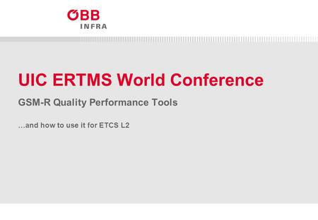 ÖBB-Infrastruktur/Telematik (öffentlich) GSM-R – Quality Performance Tools UIC ERTMS World Conference GSM-R Quality Performance Tools …and how to use it.
