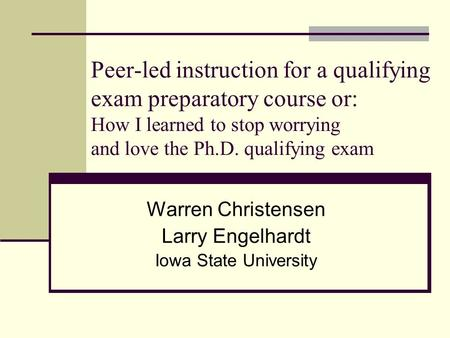 Peer-led instruction for a qualifying exam preparatory course or: How I learned to stop worrying and love the Ph.D. qualifying exam Warren Christensen.