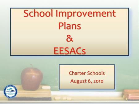 School Improvement Plans & EESACs Charter Schools August 6, 2010 Charter Schools August 6, 2010.