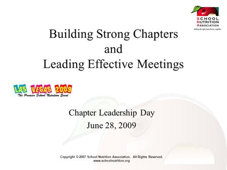 Copyright © 2007 School Nutrition Association. All Rights Reserved. www.schoolnutrition.org Building Strong Chapters and Leading Effective Meetings Chapter.