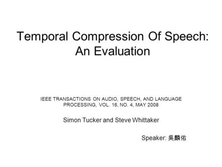 Temporal Compression Of Speech: An Evaluation IEEE TRANSACTIONS ON AUDIO, SPEECH, AND LANGUAGE PROCESSING, VOL. 16, NO. 4, MAY 2008 Simon Tucker and Steve.