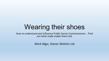 Wearing their shoes How to understand and influence Public Sector Commissioners - Find out what really makes them tick Mark Algar, Owner 60sticks Ltd.