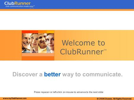 Www.myClubRunner.com © 2006 Doxess. All Rights Reserved. Welcome to ClubRunner ™ Discover a better way to communicate. Press or left-click on mouse to.