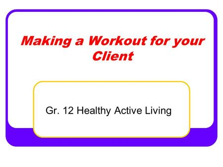 Making a Workout for your Client Gr. 12 Healthy Active Living.